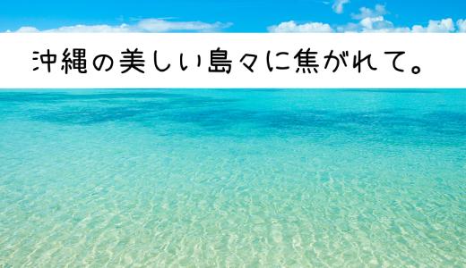 沖縄の美しい島々に焦がれて。