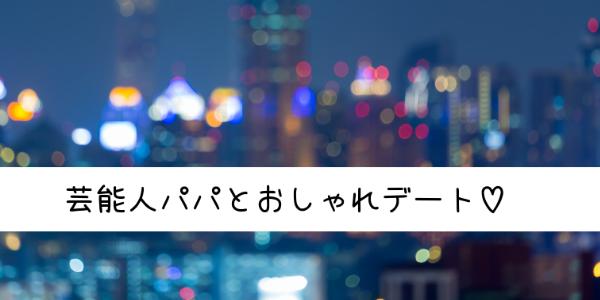 芸能人パパとおしゃれデート♡